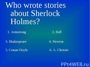 Who wrote stories about Sherlock Holmes? Who wrote stories about Sherlock Holmes