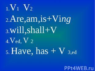 1.V1 V2 1.V1 V2 2.Are,am,is+Ving 3.will,shall+V 4.Ved, V 2 5. Have, has + V 3,ed