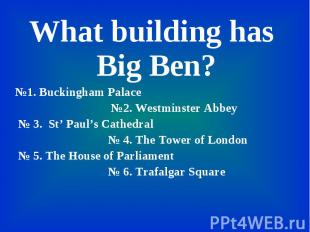 What building has Big Ben? What building has Big Ben? №1. Buckingham Palace №2.
