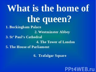 What is the home of the queen? What is the home of the queen? 1. Buckingham Pala