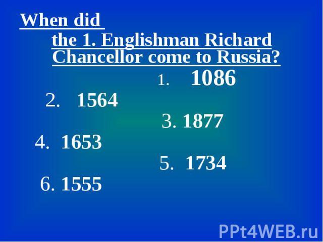 When did When did the 1. Englishman Richard Chancellor come to Russia? 1. 1086 2. 1564 3. 1877 4. 1653 5. 1734 6. 1555
