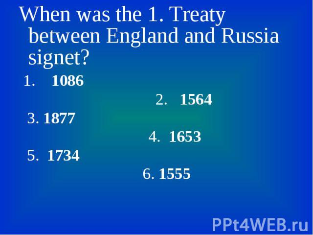 When was the 1. Treaty between England and Russia signet? When was the 1. Treaty between England and Russia signet? 1. 1086 2. 1564 3. 1877 4. 1653 5. 1734 6. 1555
