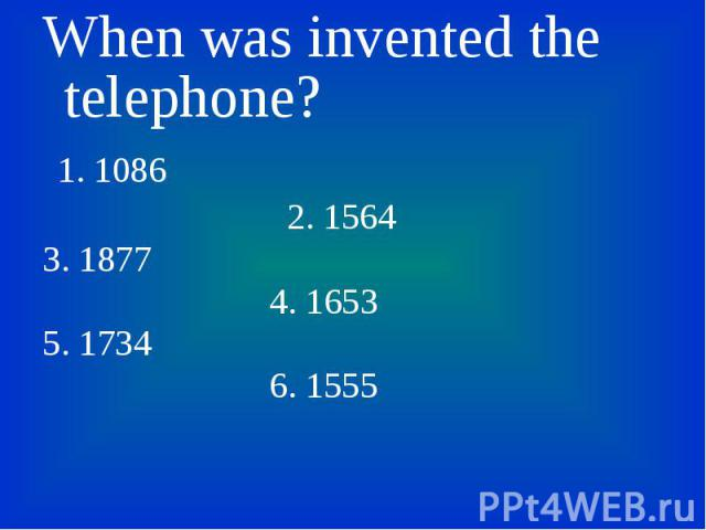 When was invented the telephone? When was invented the telephone? 1. 1086 2. 1564 3. 1877 4. 1653 5. 1734 6. 1555