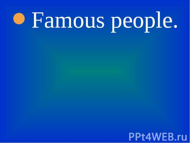 Famous people. Famous people.