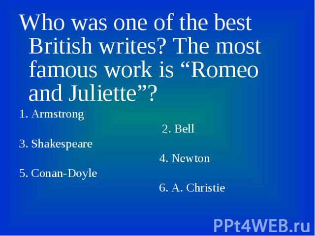"""Who was one of the best British writes? The most famous work is """"Romeo and Juliette""""? Who was one of the best British writes? The most famous work is """"Romeo and Juliette""""? 1. Armstrong 2. Bell 3. Shakespeare 4. Newton 5. Conan-Doyle 6. A. Christie"""