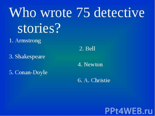 Who wrote 75 detective stories? Who wrote 75 detective stories? 1. Armstrong 2. Bell 3. Shakespeare 4. Newton 5. Conan-Doyle 6. A. Christie