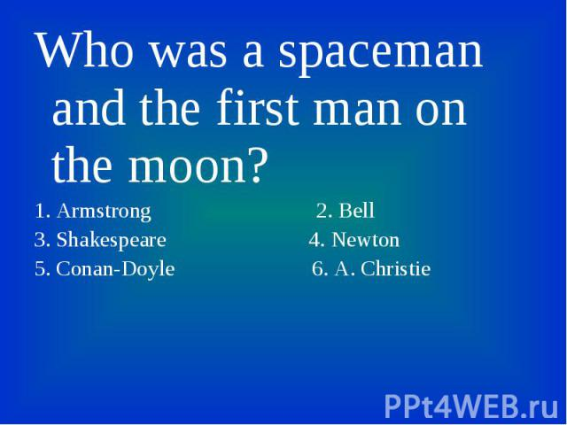 Who was a spaceman and the first man on the moon? Who was a spaceman and the first man on the moon? 1. Armstrong 2. Bell 3. Shakespeare 4. Newton 5. Conan-Doyle 6. A. Christie