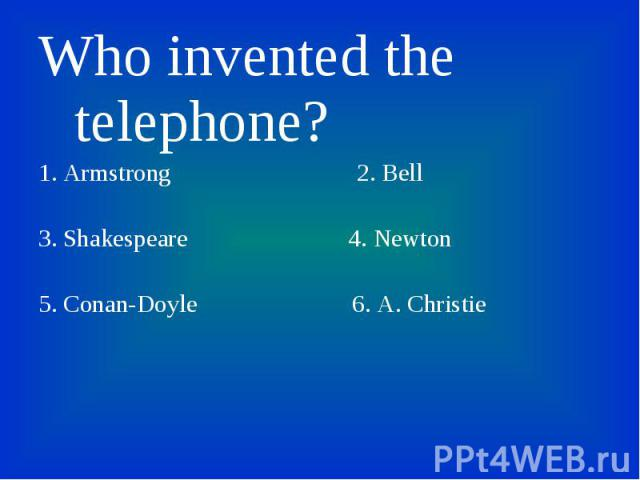 Who invented the telephone? Who invented the telephone? 1. Armstrong 2. Bell 3. Shakespeare 4. Newton 5. Conan-Doyle 6. A. Christie