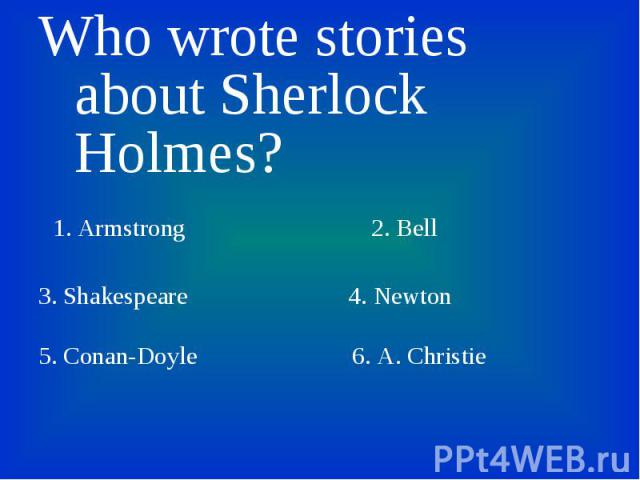 Who wrote stories about Sherlock Holmes? Who wrote stories about Sherlock Holmes? 1. Armstrong 2. Bell 3. Shakespeare 4. Newton 5. Conan-Doyle 6. A. Christie