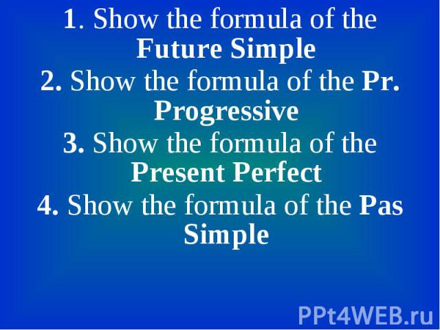 1. Show the formula of the Future Simple 1. Show the formula of the Future Simple 2. Show the formula of the Pr. Progressive 3. Show the formula of the Present Perfect 4. Show the formula of the Pas Simple