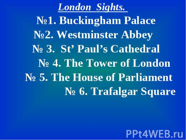 London Sights. London Sights. №1. Buckingham Palace №2. Westminster Abbey № 3. St' Paul's Cathedral № 4. The Tower of London № 5. The House of Parliament № 6. Trafalgar Square