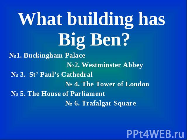 What building has Big Ben? What building has Big Ben? №1. Buckingham Palace №2. Westminster Abbey № 3. St' Paul's Cathedral № 4. The Tower of London № 5. The House of Parliament № 6. Trafalgar Square