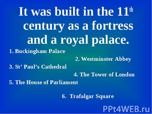 It was built in the 11th century as a fortress and a royal palace. It was built in the 11th century as a fortress and a royal palace. 1. Buckingham Palace 2. Westminster Abbey 3. St' Paul's Cathedral 4. The Tower of London 5. The House of Parliament…