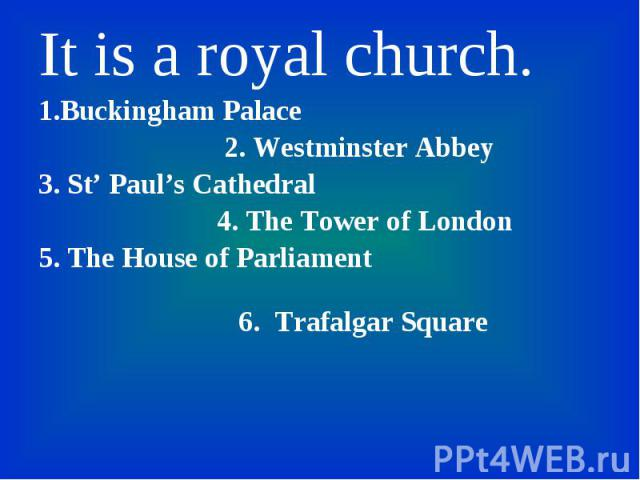 It is a royal church. It is a royal church. 1.Buckingham Palace 2. Westminster Abbey 3. St' Paul's Cathedral 4. The Tower of London 5. The House of Parliament 6. Trafalgar Square