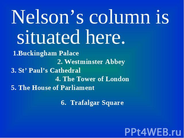 Nelson's column is situated here. Nelson's column is situated here. 1.Buckingham Palace 2. Westminster Abbey 3. St' Paul's Cathedral 4. The Tower of London 5. The House of Parliament 6. Trafalgar Square