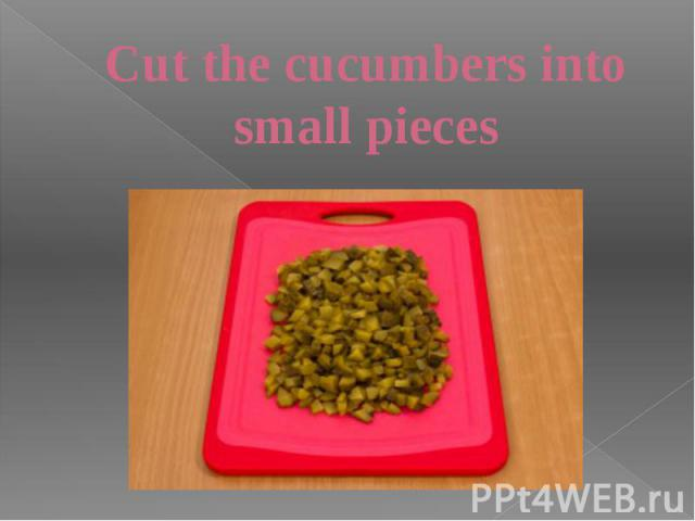 Cut the cucumbers into small pieces