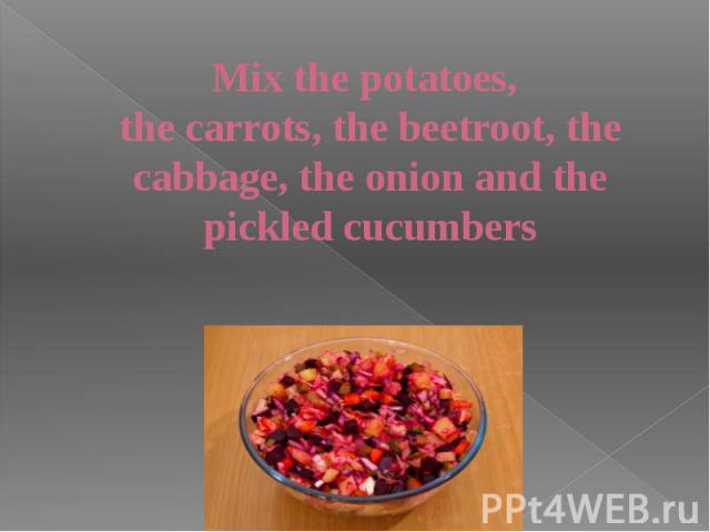 Mix the potatoes, the carrots, the beetroot, the cabbage, the onion and the pickled cucumbers