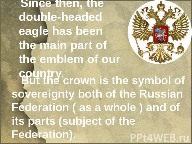 Since then, the double-headed eagle has been the main part of the emblem of our country. But the crown is the symbol of sovereignty both of the Russian Federation ( as a whole ) and of its parts (subject of the Federation).