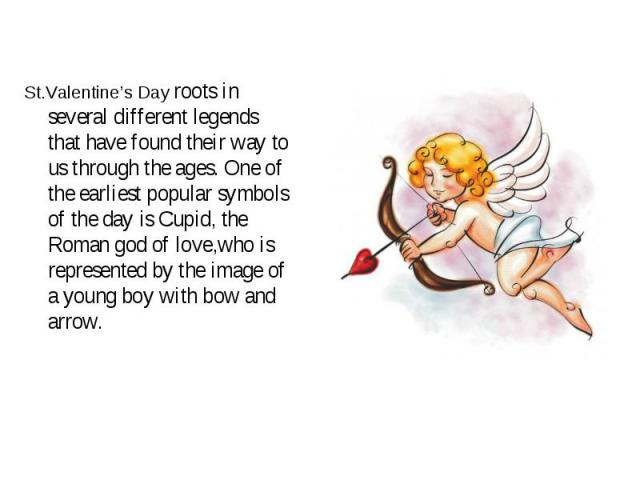 St.Valentine's Day roots in several different legends that have found their way to us through the ages. One of the earliest popular symbols of the day is Cupid, the Roman god of love,who is represented by the image of a young boy with bow and arrow.…