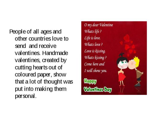 People of all ages and other countries love to send and receive valentines. Handmade valentines, created by cutting hearts out of coloured paper, show that a lot of thought was put into making them personal. People of all ages and other countries lo…