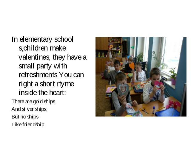 In elementary school s,children make valentines, they have a small party with refreshments.You can right a short rtyme inside the heart: In elementary school s,children make valentines, they have a small party with refreshments.You can right a short…
