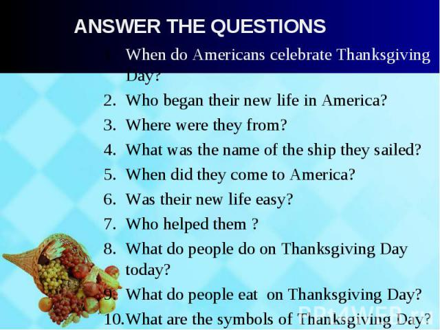 When do Americans celebrate Thanksgiving Day? When do Americans celebrate Thanksgiving Day? Who began their new life in America? Where were they from? What was the name of the ship they sailed? When did they come to America? Was their new life easy?…