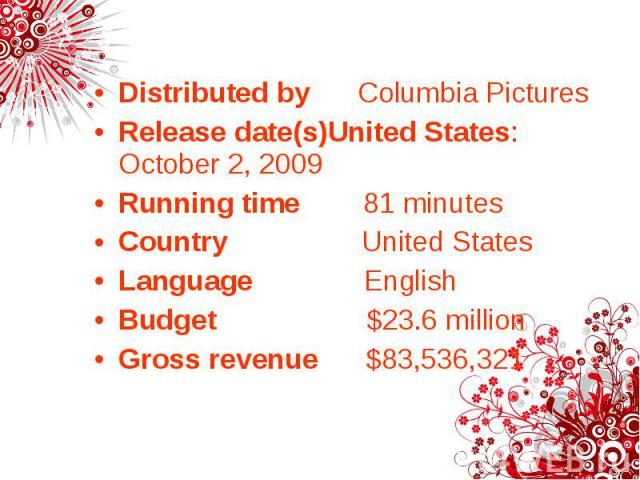 Distributed by Columbia Pictures Distributed by Columbia Pictures Release date(s)United States: October 2, 2009 Running time 81 minutes Country United States Language English Budget $23.6 million Gross revenue $83,536,321