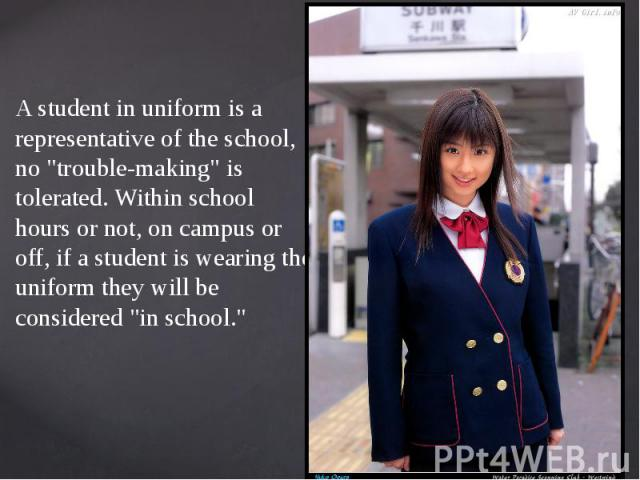 "A student in uniform is a representative of the school, no ""trouble-making"" is tolerated. Within school hours or not, on campus or off, if a student is wearing the uniform they will be considered ""in school."""