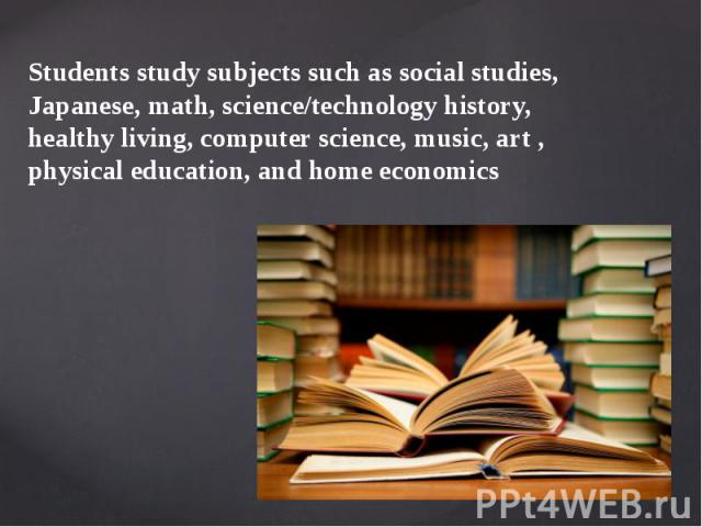 Students study subjects such as social studies, Japanese, math, science/technology history, healthy living, computer science, music, art , physical education, and home economics
