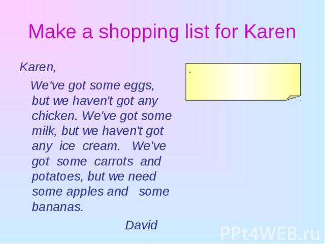 Karen, Karen, We've got some eggs, but we haven't got any chicken. We've got some milk, but we haven't got any ice cream. We've got some carrots and potatoes, but we need some apples and some bananas. David