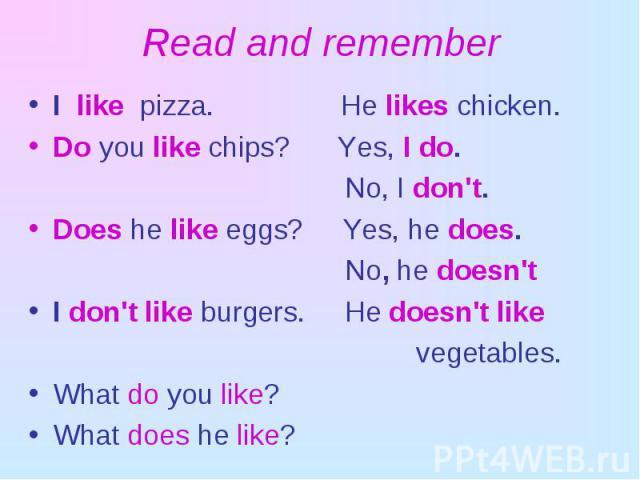 I like pizza. He likes chicken. I like pizza. He likes chicken. Do you like chips? Yes, I do. No, I don't. Does he like eggs? Yes, he does. No, he doesn't I don't like burgers. He doesn't like vegetables. What do you like? What does he like?