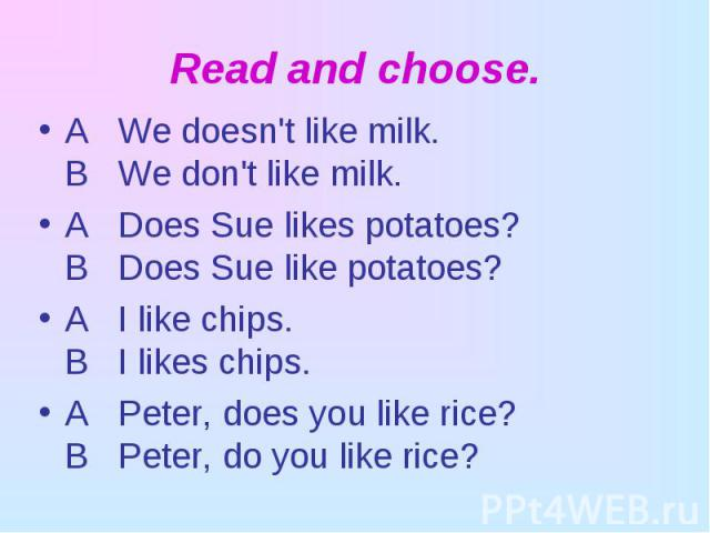 A We doesn't like milk. В We don't like milk. A We doesn't like milk. В We don't like milk. A Does Sue likes potatoes? В Does Sue like potatoes? A I like chips. В I likes chips. A Peter, does you like rice? В Peter, do you like rice?