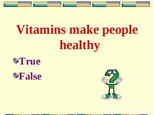 Vitamins make people healthy Vitamins make people healthy True False