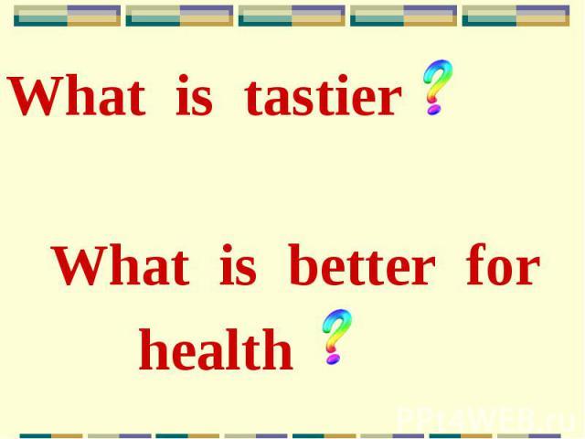 What is tastier What is tastier What is better for health