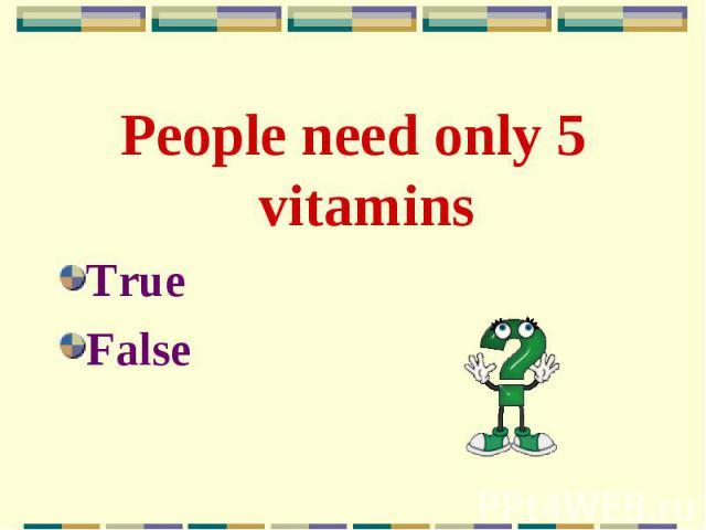 People need only 5 vitamins People need only 5 vitamins True False