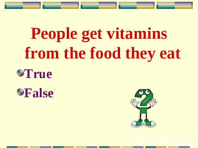 People get vitamins from the food they eat People get vitamins from the food they eat True False