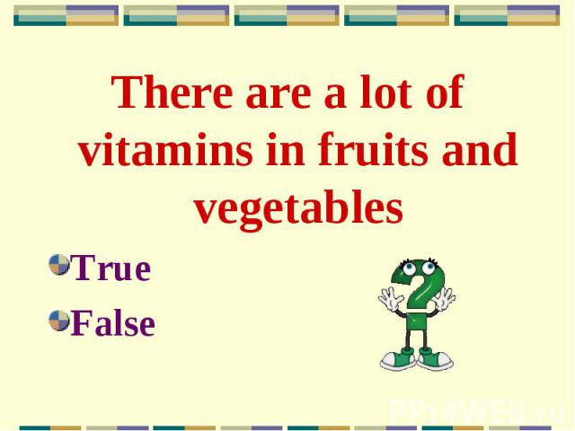 There are a lot of vitamins in fruits and vegetables There are a lot of vitamins in fruits and vegetables True False