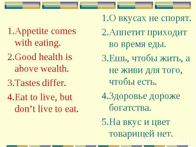1.Appetite comes with eating. 2.Good health is above wealth. 3.Tastes differ. 4.Eat to live, but don't live to eat.