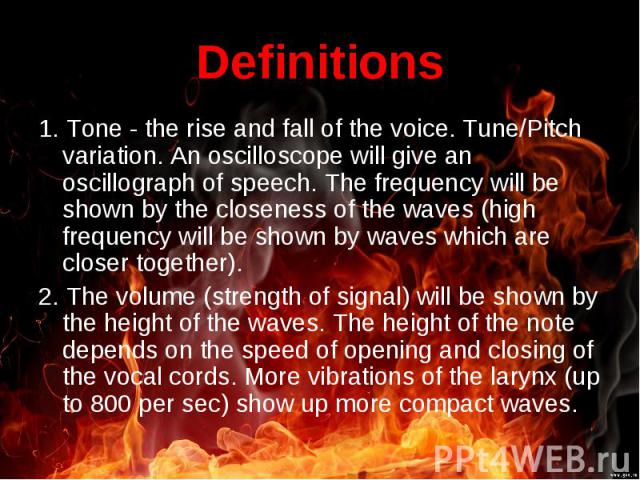 1. Tone - the rise and fall of the voice. Tune/Pitch variation. An oscilloscope will give an oscillograph of speech. The frequency will be shown by the closeness of the waves (high frequency will be shown by waves which are closer together). 1. Tone…