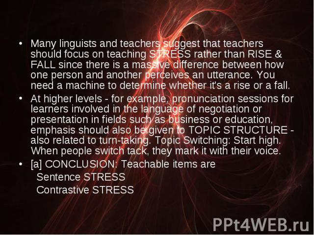Many linguists and teachers suggest that teachers should focus on teaching STRESS rather than RISE & FALL since there is a massive difference between how one person and another perceives an utterance. You need a machine to determine whether it's…