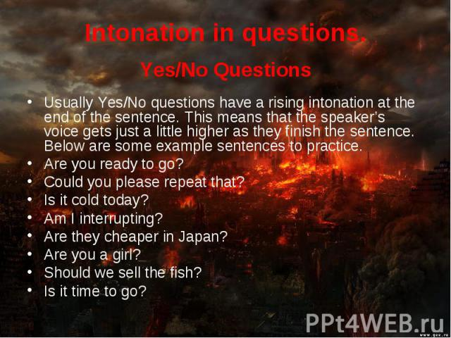 Yes/No Questions Yes/No Questions Usually Yes/No questions have a rising intonation at the end of the sentence. This means that the speaker's voice gets just a little higher as they finish the sentence. Below are some example sentences to practice. …