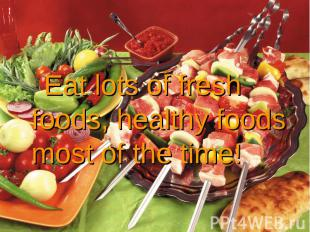Eat lots of fresh foods, healthy foods most of the time! Eat lots of fresh foods
