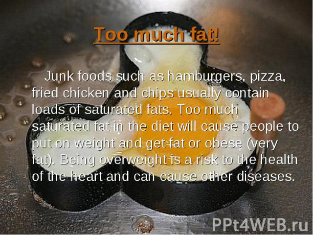 Junk foods such as hamburgers, pizza, fried chicken and chips usually contain loads of saturated fats. Too much saturated fat in the diet will cause people to put on weight and get fat or obese (very fat). Being overweight is a risk to the health of…