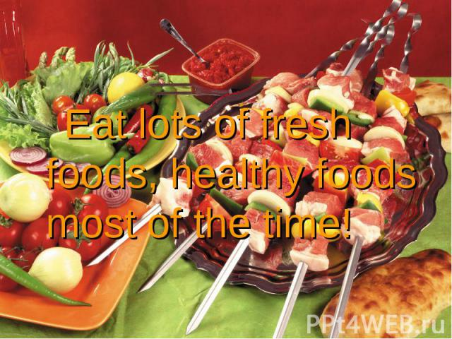 Eat lots of fresh foods, healthy foods most of the time! Eat lots of fresh foods, healthy foods most of the time!