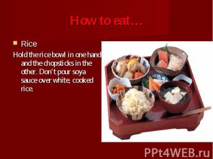 Rice Rice Hold the rice bowl in one hand and the chopsticks in the other. Don't