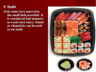 Sushi Sushi Pour some soya sauce into the small dish provided. It is considered