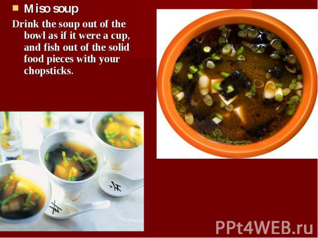 Miso soup Miso soup Drink the soup out of the bowl as if it were a cup, and fish out of the solid food pieces with your chopsticks.