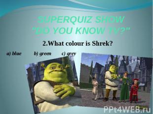 "SUPERQUIZ SHOW ""DO YOU KNOW TV?"" 2.What colour is Shrek? a) blue b) gr"