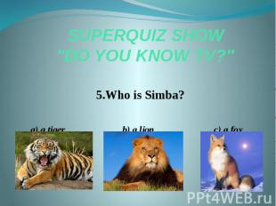 "SUPERQUIZ SHOW ""DO YOU KNOW TV?"" 5.Who is Simba? a) a tiger b) a lion"
