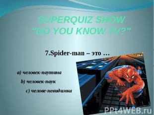 "SUPERQUIZ SHOW ""DO YOU KNOW TV?"" 7.Spider-man – это … a) человек-паути"